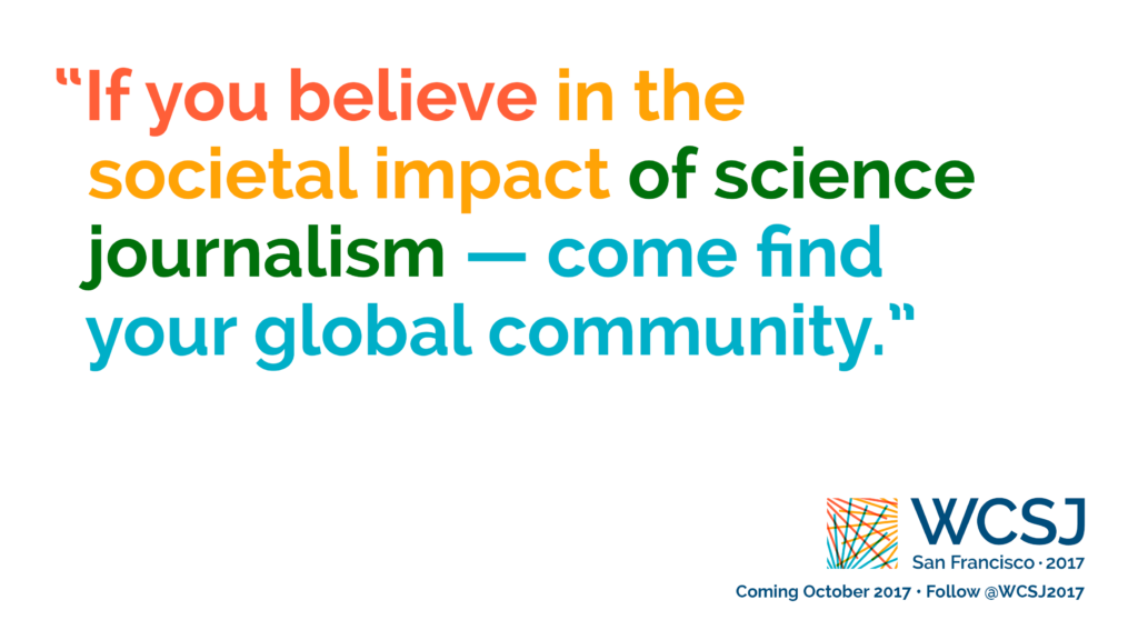 "Part of the ""Identity"" campaign promoting the 10th World Conference of Science Journalists (WCSJ 2017). Designed by Ben Young Landis and Kelly Tyrrell. The banner reads ""If you believe in the societal impact of science journalism, come find your global community"", with words in alternating colors. The W C S J logo is visible in the lower right corner."