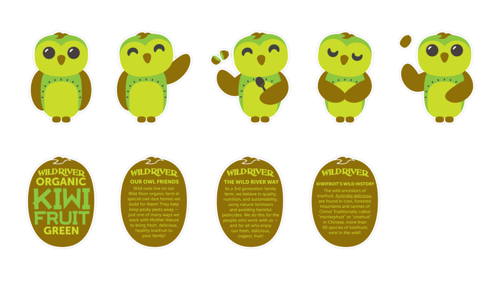 "Our Owl Friends and associated kiwi owl logos are trademarks of Wild River Marketing Inc. Designed by Ben Young Landis and Guy Rogers. Character sheets for Wild River's Our Owl Friends. The sheet features green kiwi owls in standing, waving, scooping, respectful, and playful poses. Addition text in kiwi-shaped backgrounds read: Our Owl Friends: Wild owls live on our Wild River organic farm in special owl-box homes we build for them! They help keep pesky pests away — just one of many ways we work with Mother Nature to bring fresh, delicious kiwifruit to your family! The Wild River Way: As a third generation family farm, we believe in quality, nutrition, and sustainability, using natural fertilizers and avoiding harmful pesticides. We do this for the people who work with us — and for all who enjoy our fresh, delicious, organic fruit! Kiwifruit's Wild History: The wild ancesters of kiwifruit, Actinidia deliciosa, are found in cool, forested mountains and ravines of China! Traditionally called ""monkeyfruit"" or ""vinefruit"" in Chinese, more than 40 species of kiwifruits exist in the wild!"